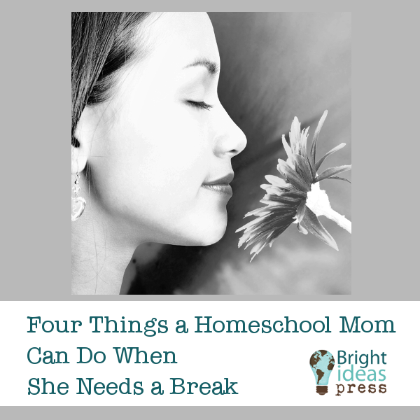 Four Things a Homeschool Mom Can Do When She Needs a Break