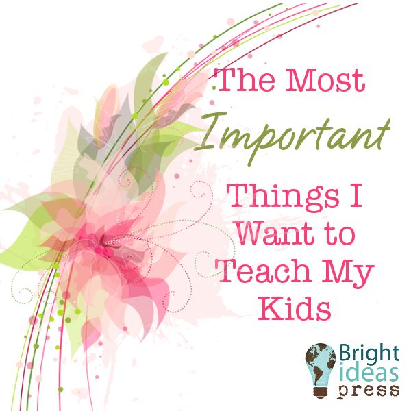 The Most Important Things I Want to Teach My Kids, Bright Ideas Press