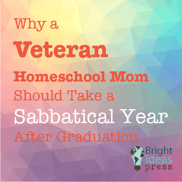 Why a Veteran Homeschool Mom Should Take a Sabbatical Year After Graduation
