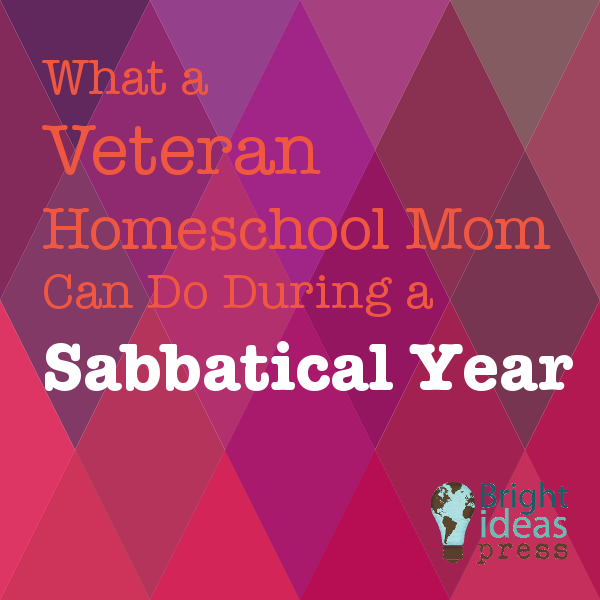 What a Veteran Homeschool Mom Can Do During a Sabbatical Year