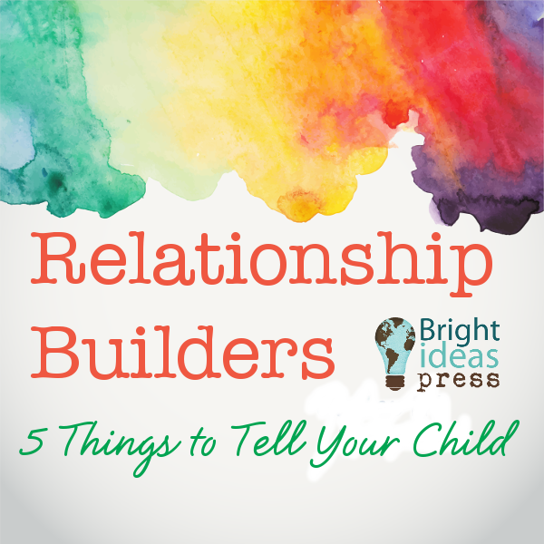 Relationship Builders: 5 Things to Tell Your Child • Bright Ideas Press