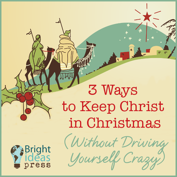 3 Ways to Keep Christ in Christmas (Without Driving Yourself Crazy) ▬ Bright Ideas Press Christian Homeschool Curriculum