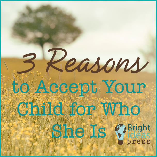 to Accept Your Child for Who She Is • Bright Ideas Press, Christian homeschool curriculum