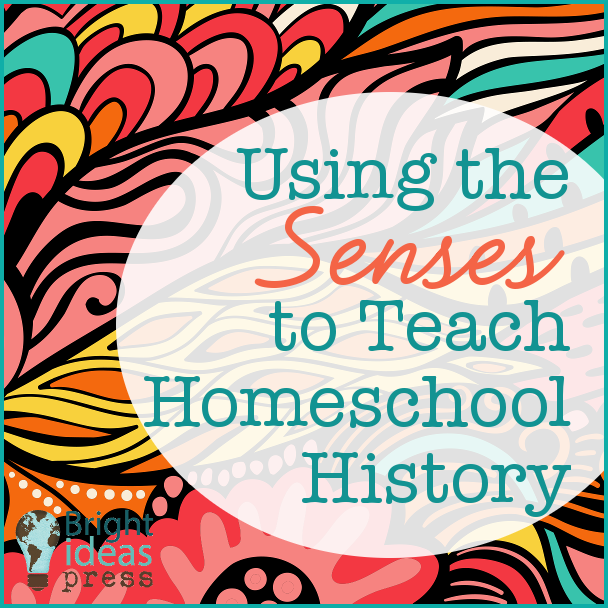 Using the Senses to Teach Homeschool History • Bright Ideas Press, Christian homeschool curriculum