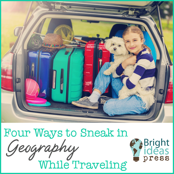 Four Ways to Sneak in Geography Learning While Traveling • Bright Ideas Press